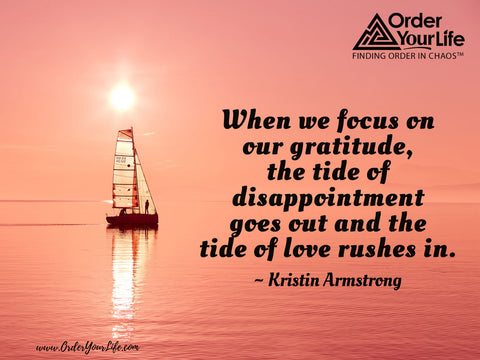 When we focus on our gratitude, the tide of disappointment goes out and the tide of love rushes in. ~ Kristin Armstrong