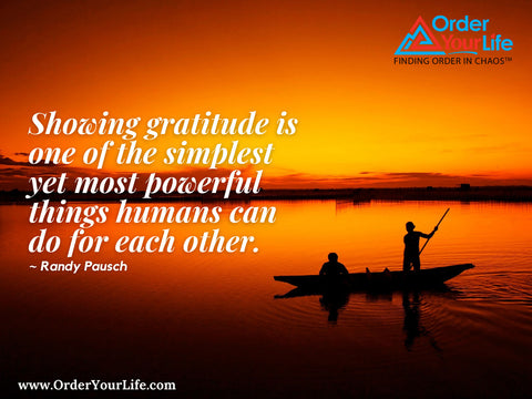 Showing gratitude is one of the simplest yet most powerful things humans can do for each other. ~ Randy Pausch