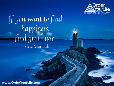 If you want to find happiness, find gratitude. ~ Steve Maraboli