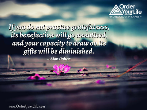 If you do not practice gratefulness, its benefaction will go unnoticed, and your capacity to draw on its gifts will be diminished. ~ Alan Cohen