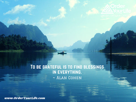 To be grateful is to find blessings in everything. ~ Alan Cohen