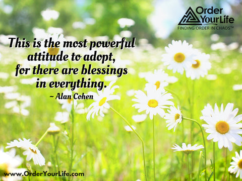 This is the most powerful attitude to adopt, for there are blessings in everything. ~ Alan Cohen