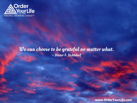 We can choose to be grateful no matter what. ~ Dieter F. Uchtdorf
