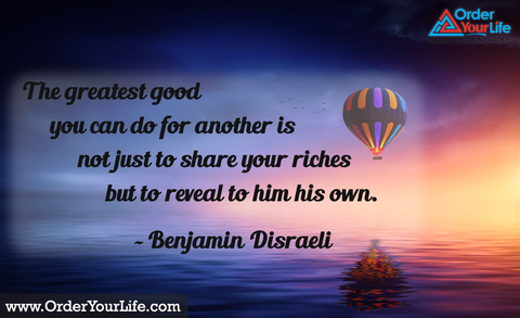 The greatest good you can do for another is not just to share your riches but to reveal to him his own. ~ Benjamin Disraeli