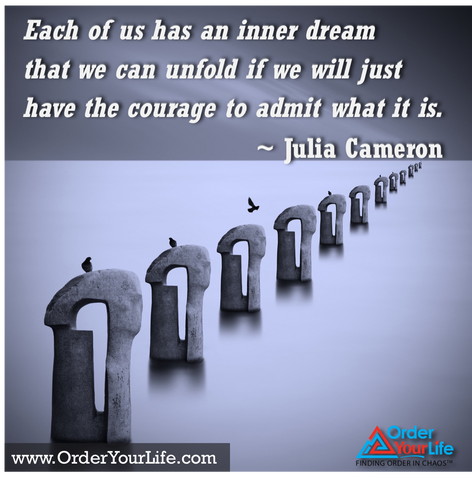 Each of us has an inner dream that we can unfold if we will just have the courage to admit what it is. ~ Julia Cameron