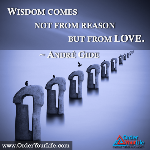 Wisdom comes not from reason but from love. ~ André Gide