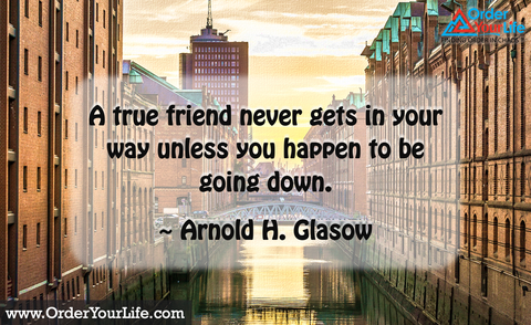 A true friend never gets in your way unless you happen to be going down. ~ Arnold H. Glasow