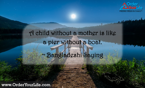A child without a mother is like a pier without a boat. ~ Bangladeshi Saying