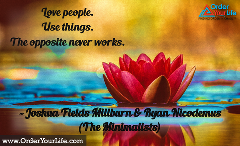 Love people. Use things. The opposite never works. ~ Joshua Fields Millburn & Ryan Nicodemus (The Minimalists)