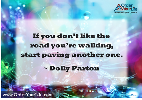 If you don't like the road you're walking, start paving another one. ~ Dolly Parton
