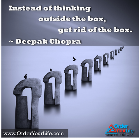 Instead of thinking outside the box, get rid of the box. ~ Deepak Chopra