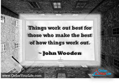 Things work out best for those who make the best of how things work out. ~ John Wooden