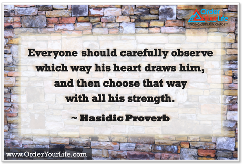 Everyone should carefully observe which way his heart draws him, and then choose that way with all his strength. ~ Hasidic Proverb