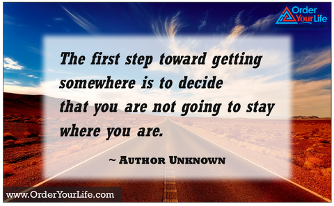 The first step toward getting somewhere is to decide that you are not going to stay where you are. ~ Author Unknown