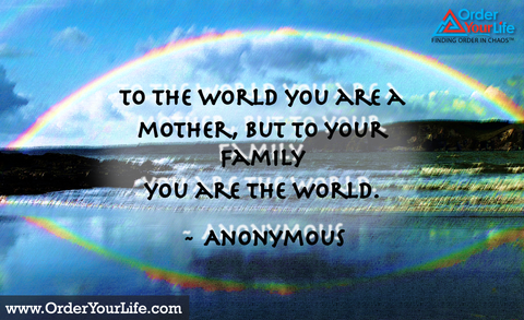 To the world you are a mother, but to your family you are the world. ~ Anonymous
