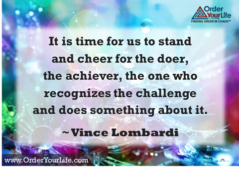It is time for us to stand and cheer for the doer, the achiever, the one who recognizes the challenge and does something about it. ~ Vince Lombardi