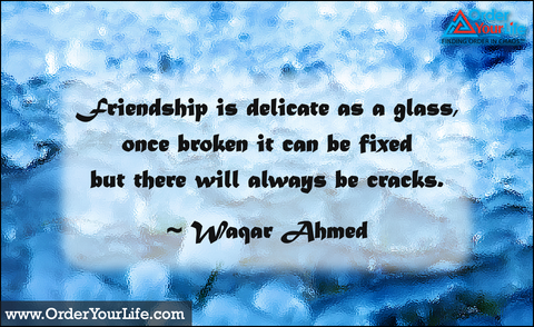Friendship is delicate as a glass, once broken it can be fixed but there will always be cracks. ~ Waqar Ahmed