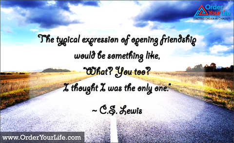 "The typical expression of opening friendship would be something like, ""What? You too? I thought I was the only one."" ~ C.S. Lewis"