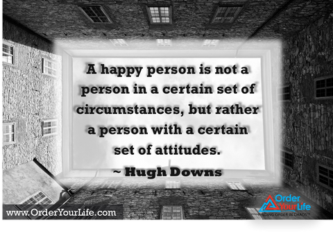 A happy person is not a person in a certain set of circumstances, but rather a person with a certain set of attitudes. ~ Hugh Downs