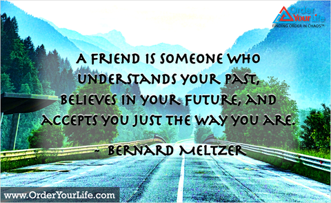 A friend is someone who understands your past, believes in your future, and accepts you just the way you are. ~ Bernard Meltzer