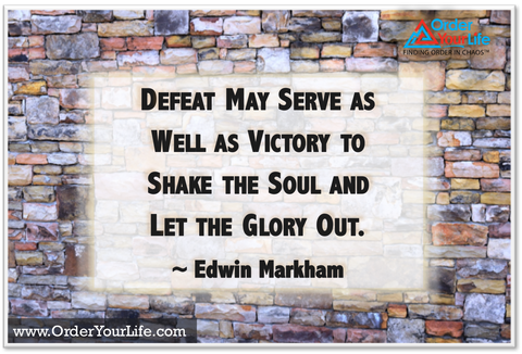Defeat may serve as well as victory to shake the soul and let the glory out. ~ Edwin Markham