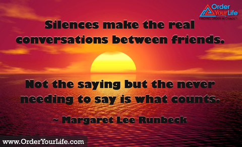 Silences make the real conversations between friends. Not the saying but the never needing to say is what counts. ~ Margaret Lee Runbeck