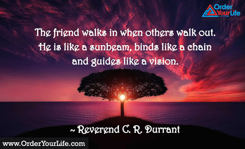 The friend walks in when others walk out. He is like a sunbeam, binds like a chain and guides like a vision. ~ Reverend C. R. Durrant
