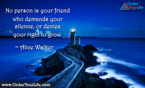 No person is your friend who demands your silence, or denies your right to grow. ~ Alice Walker