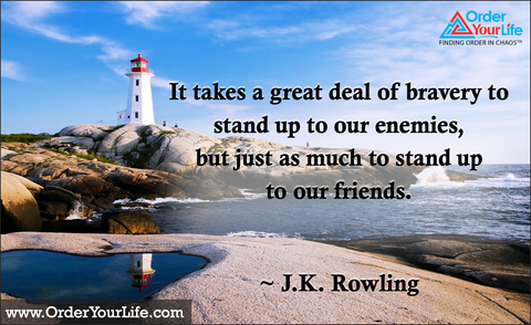 It takes a great deal of bravery to stand up to our enemies, but just as much to stand up to our friends. ~ J.K. Rowling