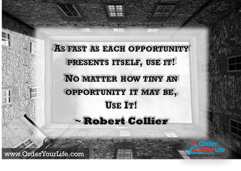 As fast as each opportunity presents itself, use it! No matter how tiny an opportunity it may be, use it! ~ Robert Collier