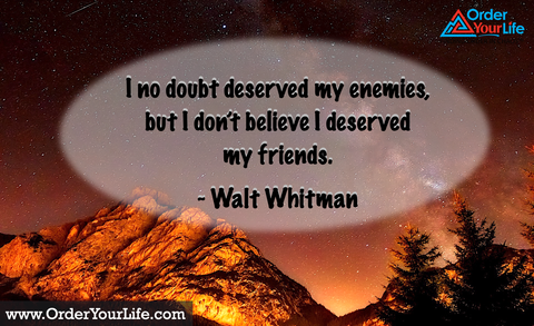 I no doubt deserved my enemies, but I don't believe I deserved my friends. ~ Walt Whitman