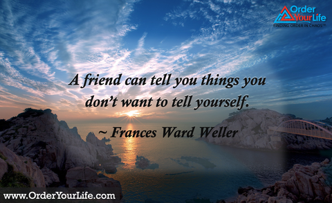 A friend can tell you things you don't want to tell yourself. ~ Frances Ward Weller
