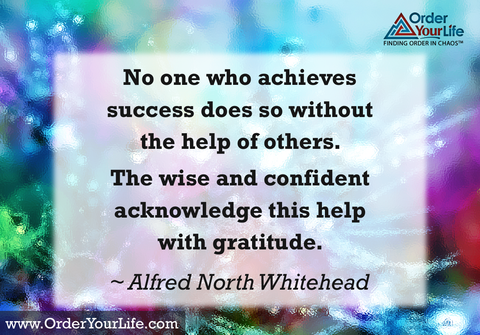 No one who achieves success does so without the help of others. The wise and confident acknowledge this help with gratitude. ~ Alfred North Whitehead