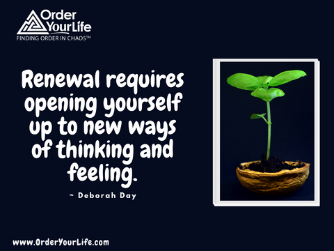 Renewal requires opening yourself up to new ways of thinking and feeling. ~ Deborah Day