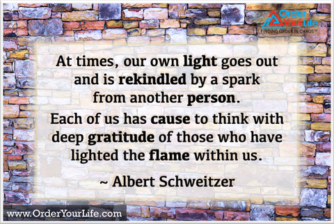 At times, our own light goes out and is rekindled by a spark from another person. Each of us has cause to think with deep gratitude of those who have lighted the flame within us. ~ Albert Schweitzer