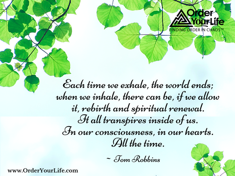 Each time we exhale, the world ends; when we inhale, there can be, if we allow it, rebirth and spiritual renewal. It all transpires inside of us. In our consciousness, in our hearts. All the time. ~ Tom Robbins