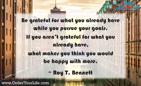 Be grateful for what you already have while you pursue your goals. If you aren't grateful for what you already have, what makes you think you would be happy with more. ~ Roy T. Bennett