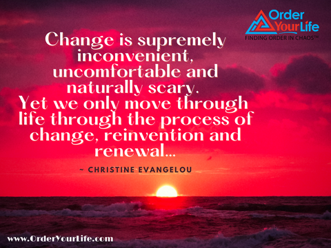 Change is supremely inconvenient, uncomfortable and naturally scary. Yet we only move through life through the process of change, reinvention and renewal… ~ Christine Evangelou