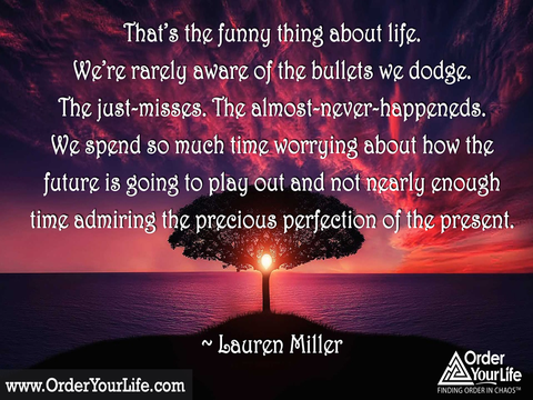 That's the funny thing about life. We're rarely aware of the bullets we dodge. The just-misses. The almost-never-happeneds. We spend so much time worrying about how the future is going to play out and not nearly enough time admiring the precious perfection of the present. ~ Lauren Miller