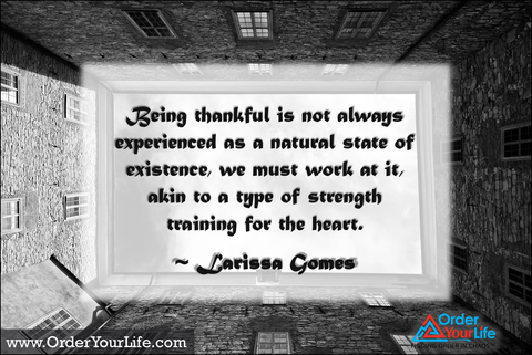 Being thankful is not always experienced as a natural state of existence, we must work at it, akin to a type of strength training for the heart. ~ Larissa Gomes