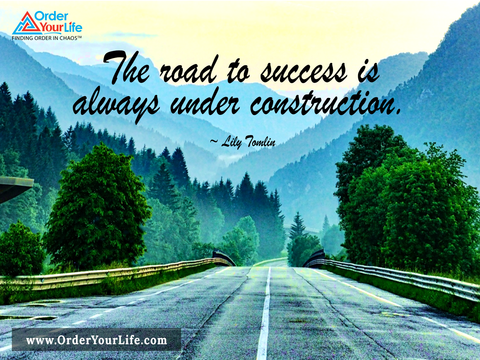 The road to success is always under construction. ~ Lily Tomlin