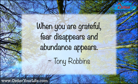 When you are grateful, fear disappears and abundance appears. ~ Tony Robbins