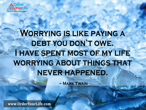 Worrying is like paying a debt you don't owe. I have spent most of my life worrying about things that never happened. ~ Mark Twain