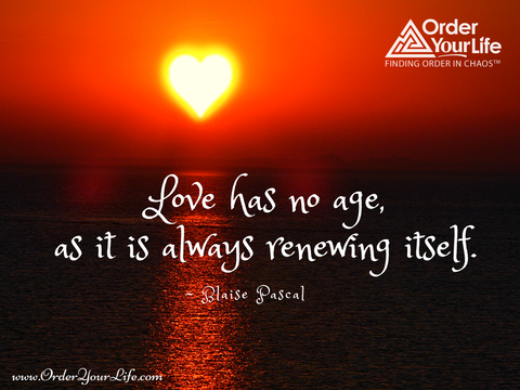 Love has no age, as it is always renewing itself. ~ Blaise Pascal