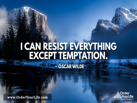 I can resist everything except temptation. ~ Oscar Wilde