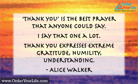 'Thank you' is the best prayer that anyone could say. I say that one a lot. Thank you expresses extreme gratitude, humility, understanding. ~ Alice Walker