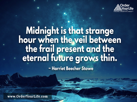Midnight is that strange hour when the veil between the frail present and the eternal future grows thin. ~ Harriet Beecher Stowe
