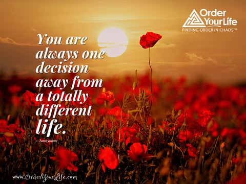 You are always one decision away from a totally different life. ~ Anonymous