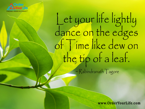 Let your life lightly dance on the edges of Time like dew on the tip of a leaf. ~ Rabindranath Tagore