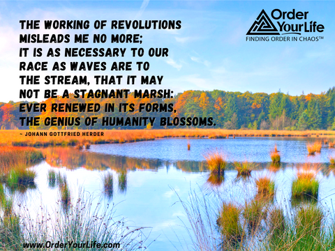 The working of revolutions misleads me no more; it is as necessary to our race as waves are to the stream, that it may not be a stagnant marsh: ever renewed in its forms, the genius of humanity blossoms. ~ Johann Gottfried Herder